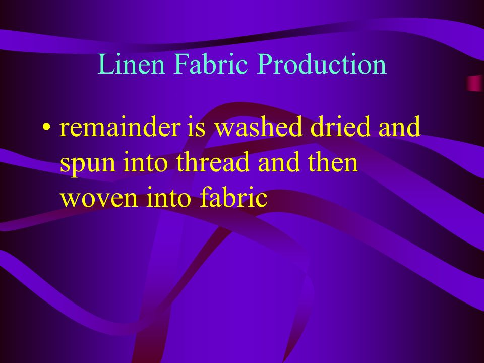 Production through decomposition Linen fabric is made from flax stems Stems are immersed in water Bacterium digests pectin that makes the stalks stiff