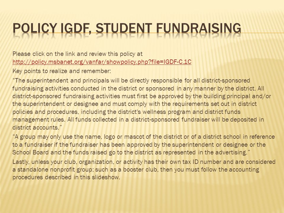 Please click on the link and review this policy at   file=IGDF-C.1C   file=IGDF-C.1C Key points to realize and remember: The superintendent and principals will be directly responsible for all district-sponsored fundraising activities conducted in the district or sponsored in any manner by the district.