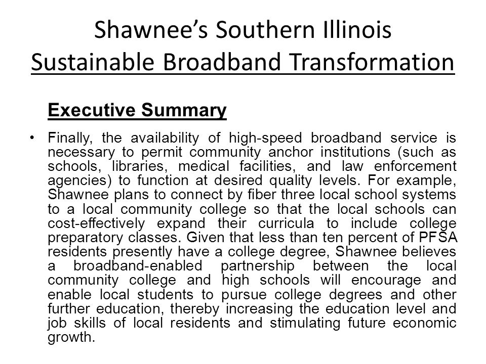 Shawnees Southern Illinois Sustainable Broadband Transformation Executive Summary Finally, the availability of high-speed broadband service is necessary to permit community anchor institutions (such as schools, libraries, medical facilities, and law enforcement agencies) to function at desired quality levels.