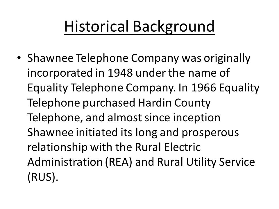 Historical Background Shawnee Telephone Company was originally incorporated in 1948 under the name of Equality Telephone Company.