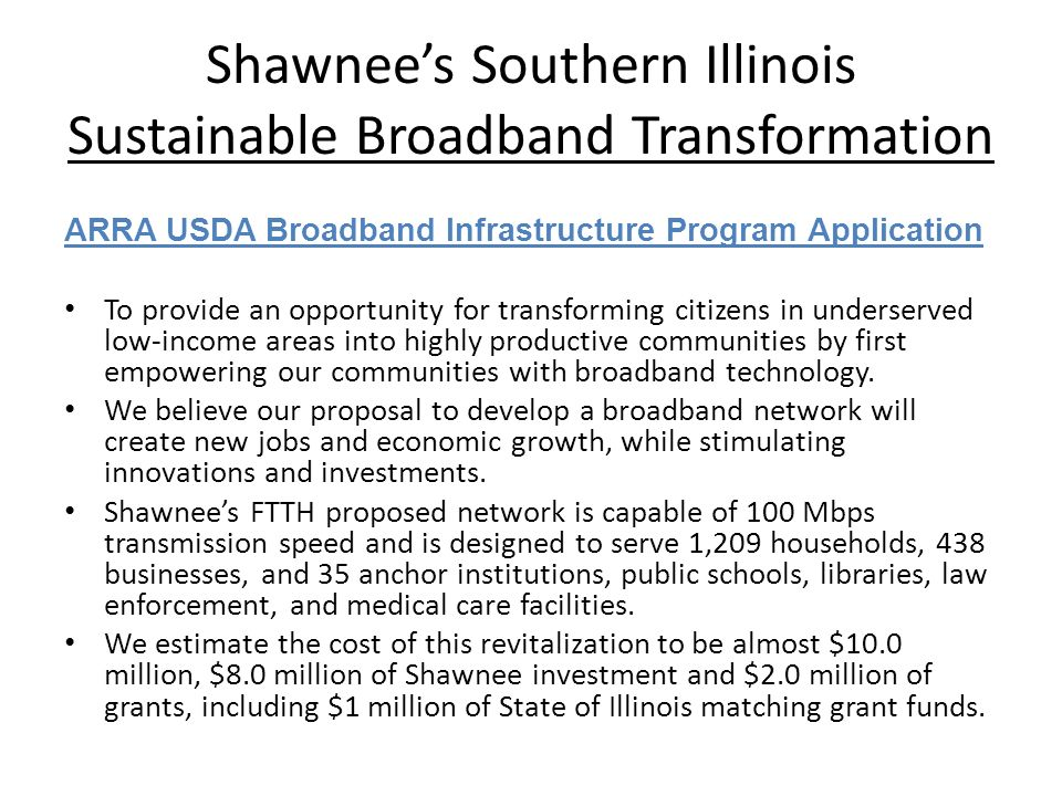 Shawnees Southern Illinois Sustainable Broadband Transformation ARRA USDA Broadband Infrastructure Program Application To provide an opportunity for transforming citizens in underserved low-income areas into highly productive communities by first empowering our communities with broadband technology.
