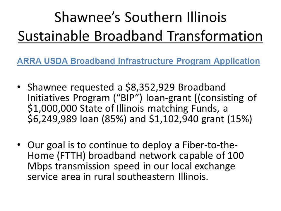 Shawnees Southern Illinois Sustainable Broadband Transformation ARRA USDA Broadband Infrastructure Program Application Shawnee requested a $8,352,929 Broadband Initiatives Program (BIP) loan-grant [(consisting of $1,000,000 State of Illinois matching Funds, a $6,249,989 loan (85%) and $1,102,940 grant (15%) Our goal is to continue to deploy a Fiber-to-the- Home (FTTH) broadband network capable of 100 Mbps transmission speed in our local exchange service area in rural southeastern Illinois.