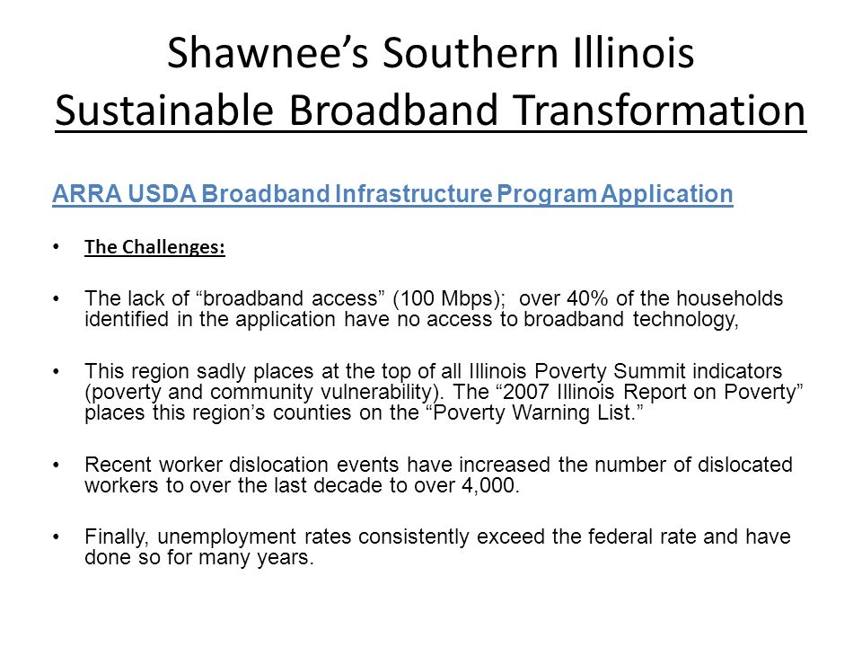 Shawnees Southern Illinois Sustainable Broadband Transformation ARRA USDA Broadband Infrastructure Program Application The Challenges: The lack of broadband access (100 Mbps); over 40% of the households identified in the application have no access to broadband technology, This region sadly places at the top of all Illinois Poverty Summit indicators (poverty and community vulnerability).