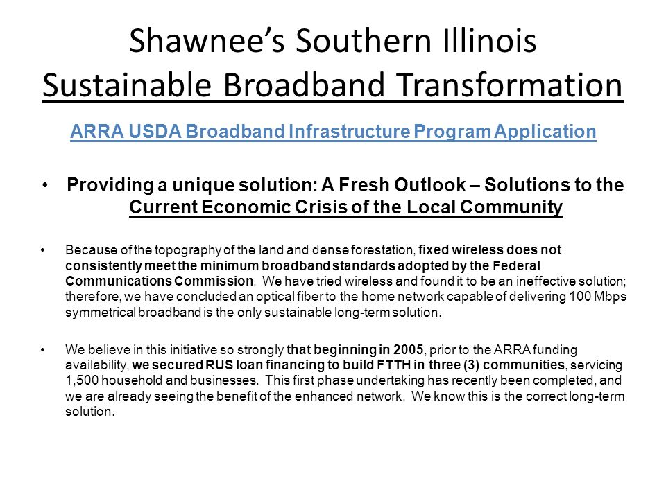 Shawnees Southern Illinois Sustainable Broadband Transformation ARRA USDA Broadband Infrastructure Program Application Providing a unique solution: A Fresh Outlook – Solutions to the Current Economic Crisis of the Local Community Because of the topography of the land and dense forestation, fixed wireless does not consistently meet the minimum broadband standards adopted by the Federal Communications Commission.