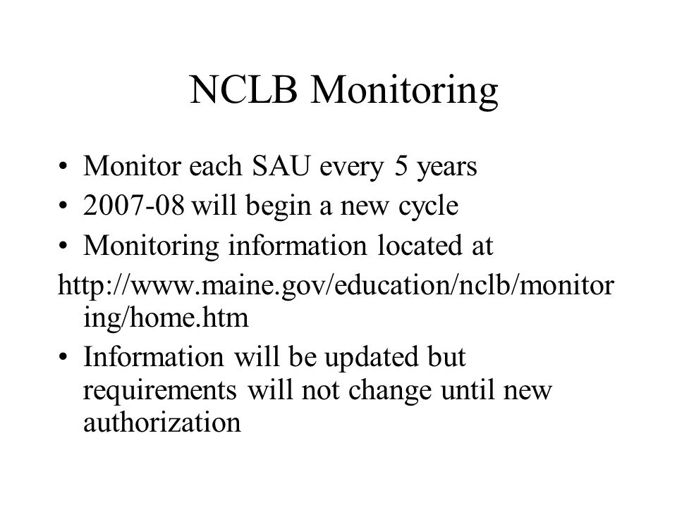 NCLB Monitoring Monitor each SAU every 5 years 2007-08 will begin a new cycle Monitoring information located at http://www.maine.gov/education/nclb/monitor ing/home.htm Information will be updated but requirements will not change until new authorization