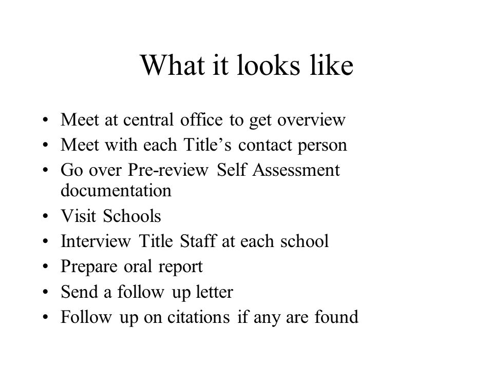 What it looks like Meet at central office to get overview Meet with each Titles contact person Go over Pre-review Self Assessment documentation Visit Schools Interview Title Staff at each school Prepare oral report Send a follow up letter Follow up on citations if any are found