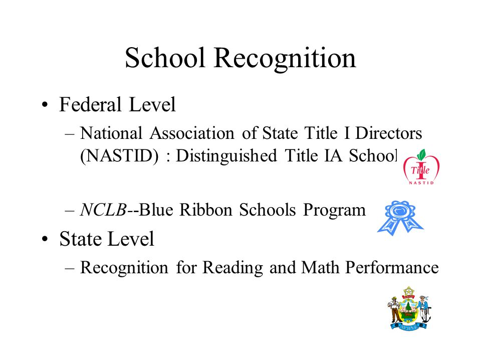 School Recognition Federal Level –National Association of State Title I Directors (NASTID) : Distinguished Title IA School –NCLB--Blue Ribbon Schools Program State Level –Recognition for Reading and Math Performance