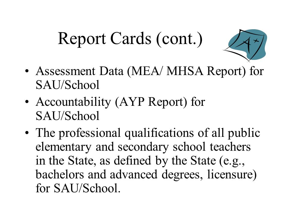 Report Cards (cont.) Assessment Data (MEA/ MHSA Report) for SAU/School Accountability (AYP Report) for SAU/School The professional qualifications of all public elementary and secondary school teachers in the State, as defined by the State (e.g., bachelors and advanced degrees, licensure) for SAU/School.