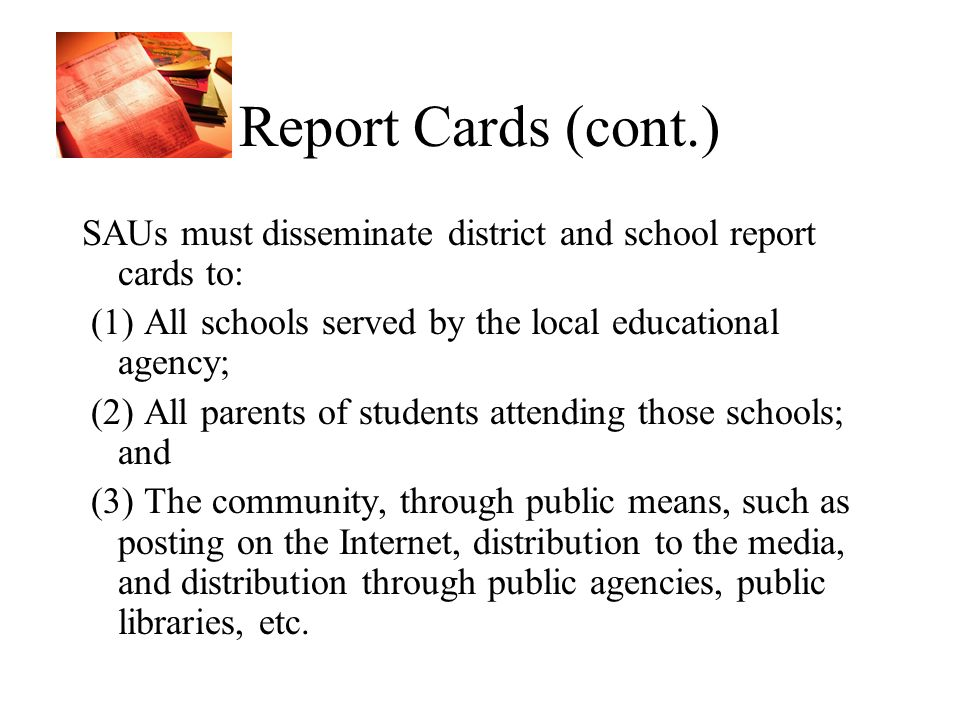 Report Cards (cont.) SAUs must disseminate district and school report cards to: (1) All schools served by the local educational agency; (2) All parents of students attending those schools; and (3) The community, through public means, such as posting on the Internet, distribution to the media, and distribution through public agencies, public libraries, etc.