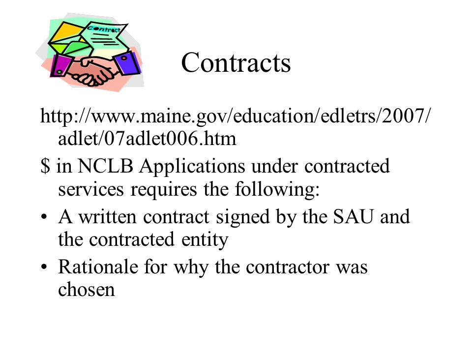 Contracts http://www.maine.gov/education/edletrs/2007/ adlet/07adlet006.htm $ in NCLB Applications under contracted services requires the following: A written contract signed by the SAU and the contracted entity Rationale for why the contractor was chosen