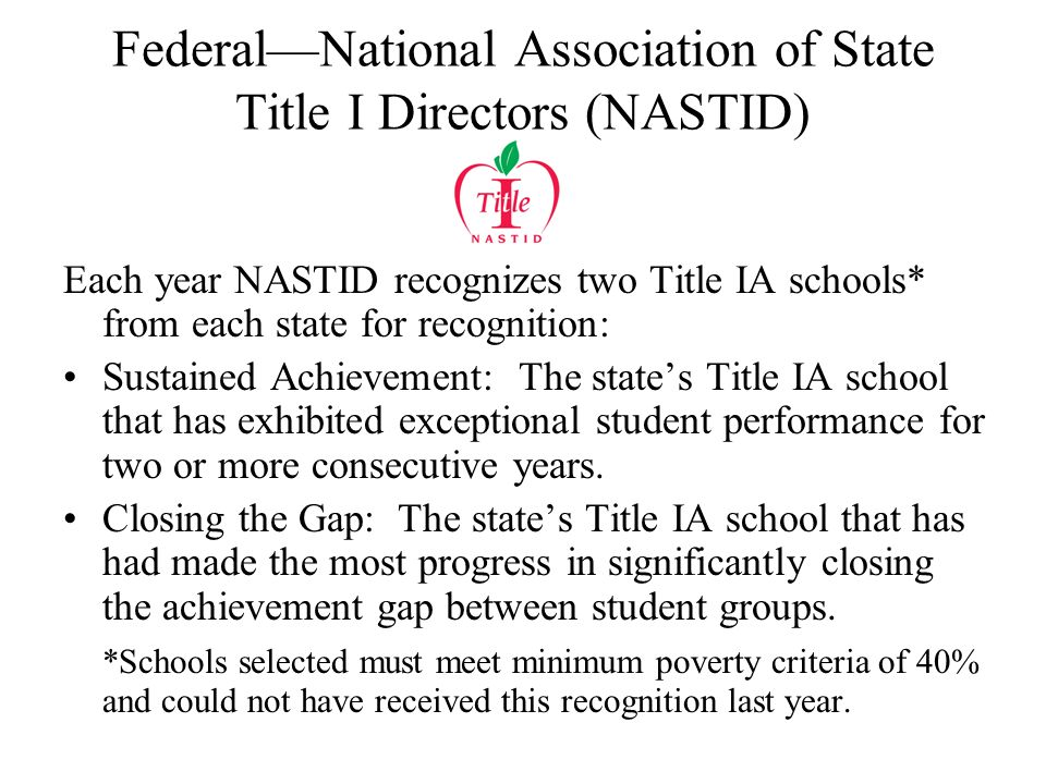 FederalNational Association of State Title I Directors (NASTID) Each year NASTID recognizes two Title IA schools* from each state for recognition: Sustained Achievement: The states Title IA school that has exhibited exceptional student performance for two or more consecutive years.