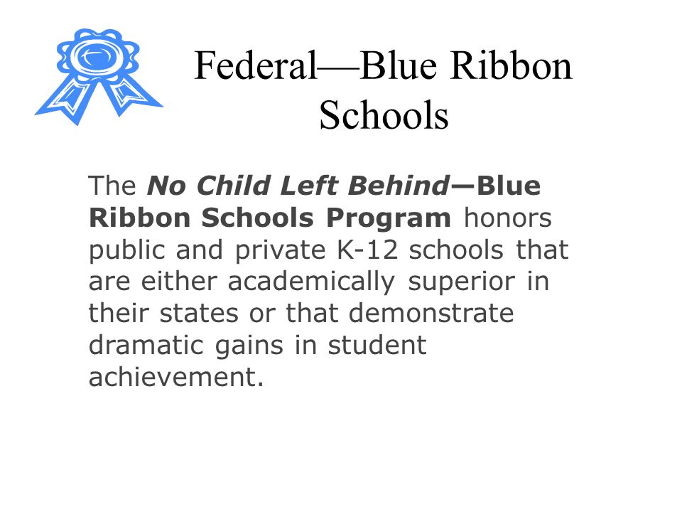 FederalBlue Ribbon Schools The No Child Left BehindBlue Ribbon Schools Program honors public and private K-12 schools that are either academically superior in their states or that demonstrate dramatic gains in student achievement.