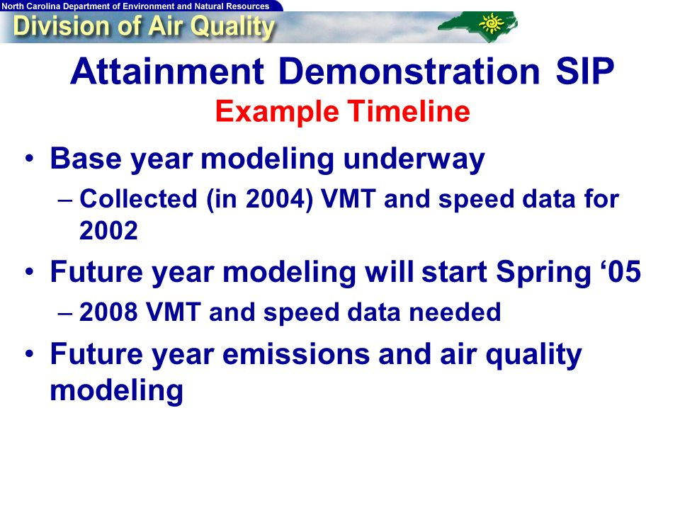 Attainment Demonstration SIP Example Timeline Base year modeling underway –Collected (in 2004) VMT and speed data for 2002 Future year modeling will start Spring 05 –2008 VMT and speed data needed Future year emissions and air quality modeling