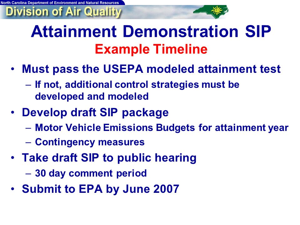 Attainment Demonstration SIP Example Timeline Must pass the USEPA modeled attainment test –If not, additional control strategies must be developed and modeled Develop draft SIP package –Motor Vehicle Emissions Budgets for attainment year –Contingency measures Take draft SIP to public hearing –30 day comment period Submit to EPA by June 2007