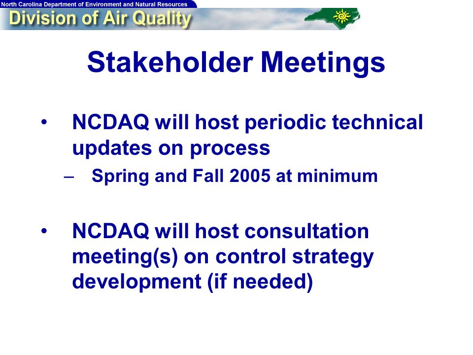 Stakeholder Meetings NCDAQ will host periodic technical updates on process –Spring and Fall 2005 at minimum NCDAQ will host consultation meeting(s) on control strategy development (if needed)