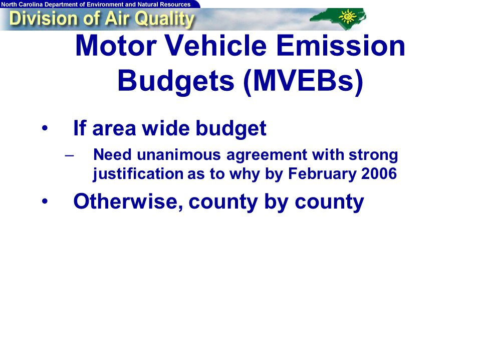 Motor Vehicle Emission Budgets (MVEBs) If area wide budget –Need unanimous agreement with strong justification as to why by February 2006 Otherwise, county by county