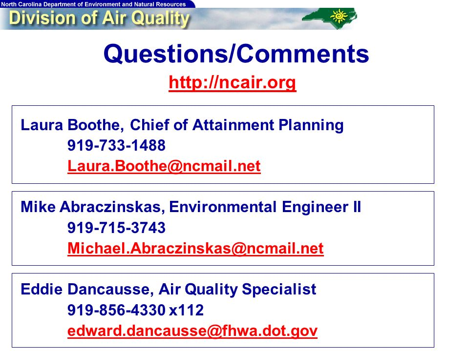 Questions/Comments   Laura Boothe, Chief of Attainment Planning Mike Abraczinskas, Environmental Engineer II Eddie Dancausse, Air Quality Specialist x112