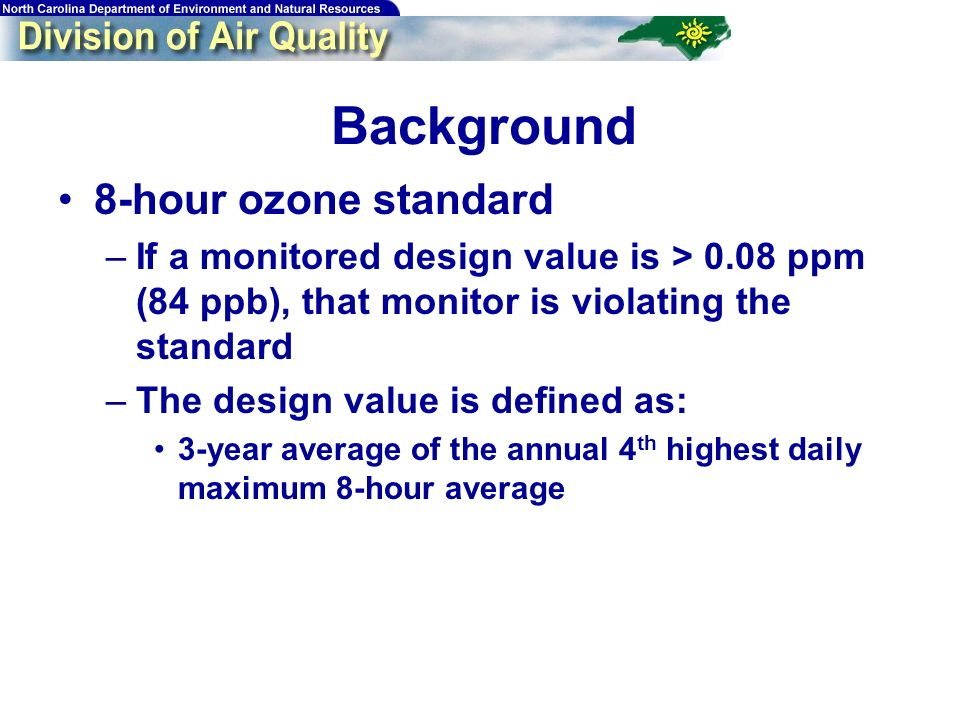 Background 8-hour ozone standard –If a monitored design value is > 0.08 ppm (84 ppb), that monitor is violating the standard –The design value is defined as: 3-year average of the annual 4 th highest daily maximum 8-hour average