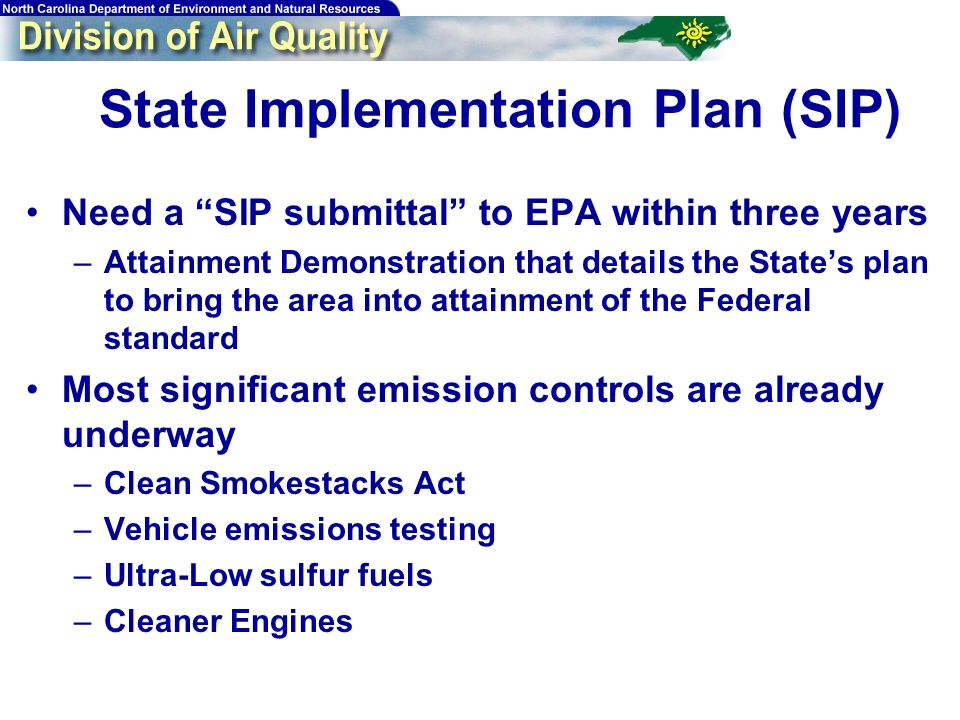 State Implementation Plan (SIP) Need a SIP submittal to EPA within three years –Attainment Demonstration that details the States plan to bring the area into attainment of the Federal standard Most significant emission controls are already underway –Clean Smokestacks Act –Vehicle emissions testing –Ultra-Low sulfur fuels –Cleaner Engines