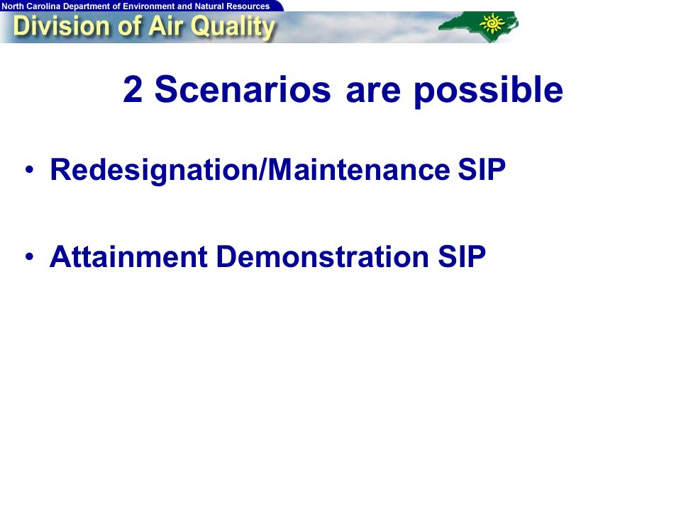 2 Scenarios are possible Redesignation/Maintenance SIP Attainment Demonstration SIP