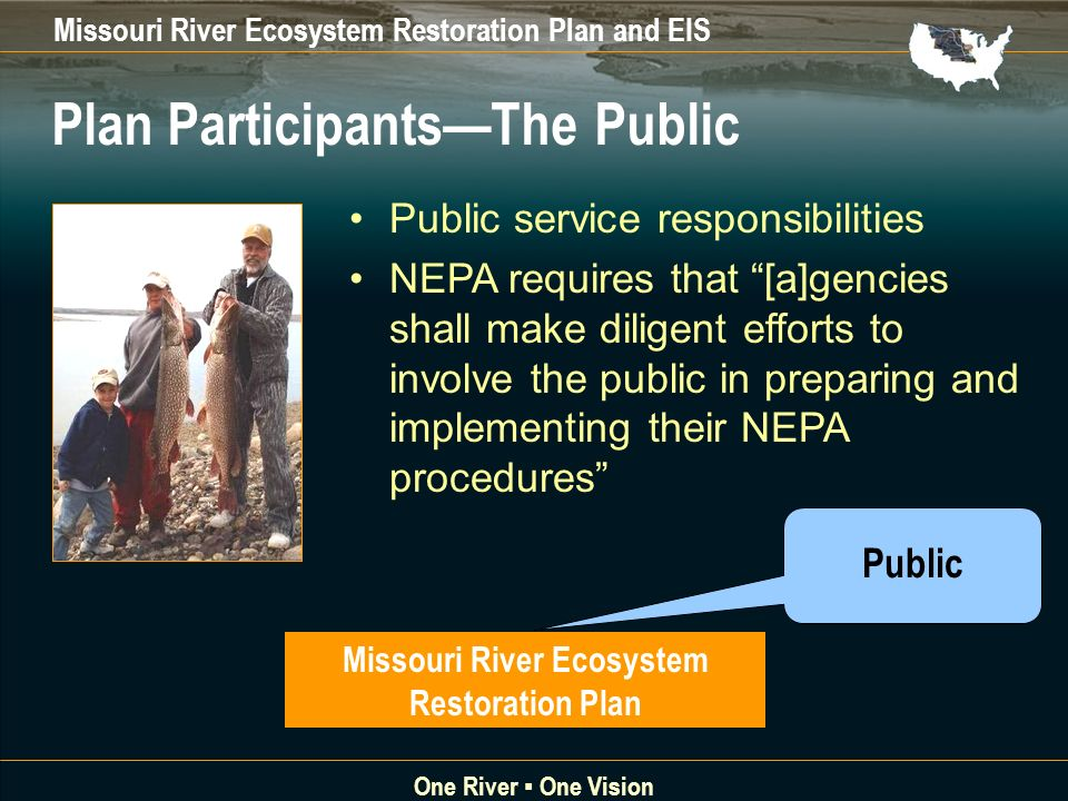 Missouri River Ecosystem Restoration Plan and EIS One River One Vision Public Missouri River Ecosystem Restoration Plan Public service responsibilities NEPA requires that [a]gencies shall make diligent efforts to involve the public in preparing and implementing their NEPA procedures Plan ParticipantsThe Public