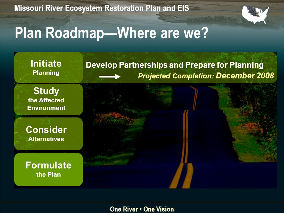 Missouri River Ecosystem Restoration Plan and EIS One River One Vision Projected Completion: December 2008 Develop Partnerships and Prepare for Planning Initiate Planning Study the Affected Environment Consider Alternatives Formulate the Plan Plan RoadmapWhere are we
