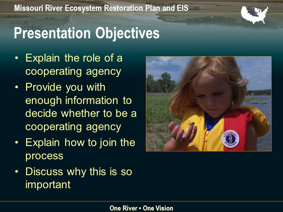 Missouri River Ecosystem Restoration Plan and EIS One River One Vision Presentation Objectives Explain the role of a cooperating agency Provide you with enough information to decide whether to be a cooperating agency Explain how to join the process Discuss why this is so important