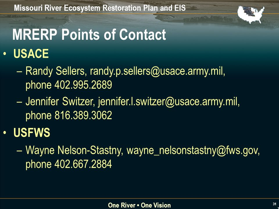 Missouri River Ecosystem Restoration Plan and EIS One River One Vision 31 MRERP Points of Contact USACE –Randy Sellers, randy.p.sellers@usace.army.mil, phone 402.995.2689 –Jennifer Switzer, jennifer.l.switzer@usace.army.mil, phone 816.389.3062 USFWS –Wayne Nelson-Stastny, wayne_nelsonstastny@fws.gov, phone 402.667.2884