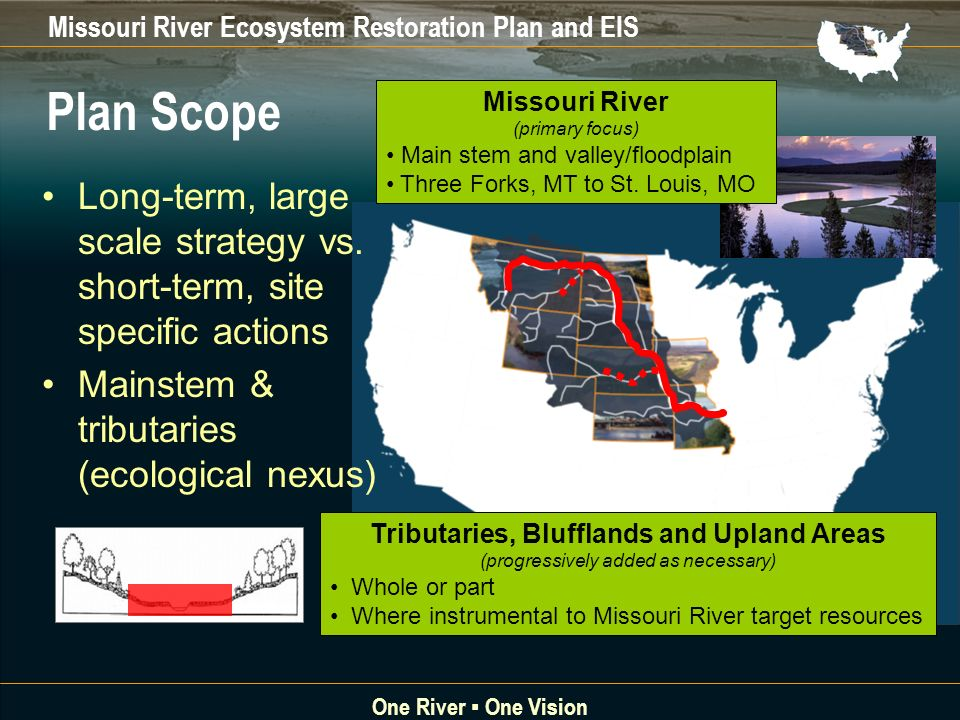 Missouri River Ecosystem Restoration Plan and EIS One River One Vision Long-term, large scale strategy vs.