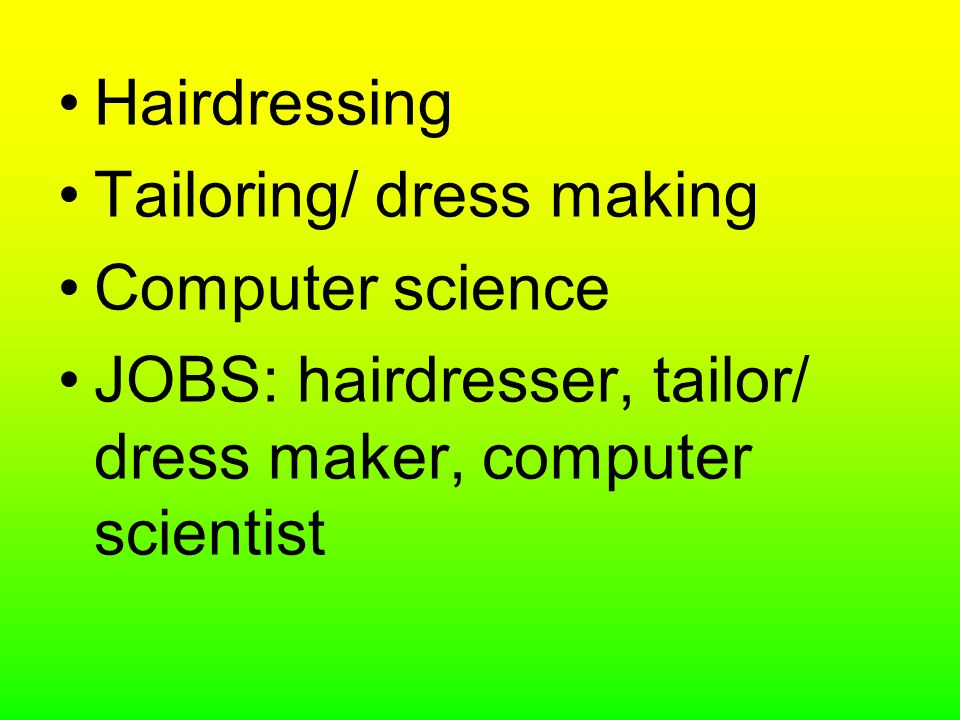 Hairdressing Tailoring/ dress making Computer science JOBS: hairdresser, tailor/ dress maker, computer scientist