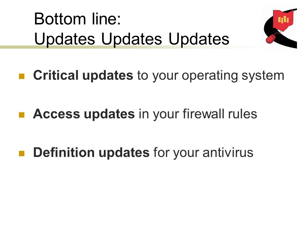 Bottom line: Updates Updates Updates Critical updates to your operating system Access updates in your firewall rules Definition updates for your antivirus