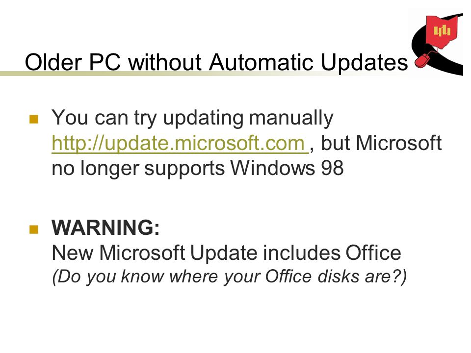 Older PC without Automatic Updates You can try updating manually   but Microsoft no longer supports Windows 98   WARNING: New Microsoft Update includes Office (Do you know where your Office disks are )