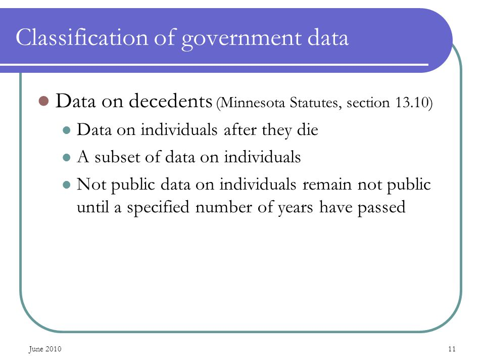 June Classification of government data Data on decedents (Minnesota Statutes, section 13.10) Data on individuals after they die A subset of data on individuals Not public data on individuals remain not public until a specified number of years have passed