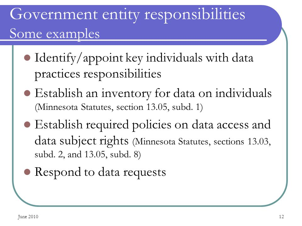 June Government entity responsibilities Some examples Identify/appoint key individuals with data practices responsibilities Establish an inventory for data on individuals (Minnesota Statutes, section 13.05, subd.
