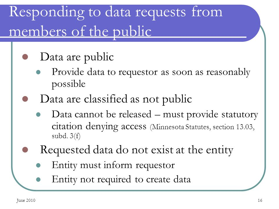 June Responding to data requests from members of the public Data are public Provide data to requestor as soon as reasonably possible Data are classified as not public Data cannot be released – must provide statutory citation denying access (Minnesota Statutes, section 13.03, subd.