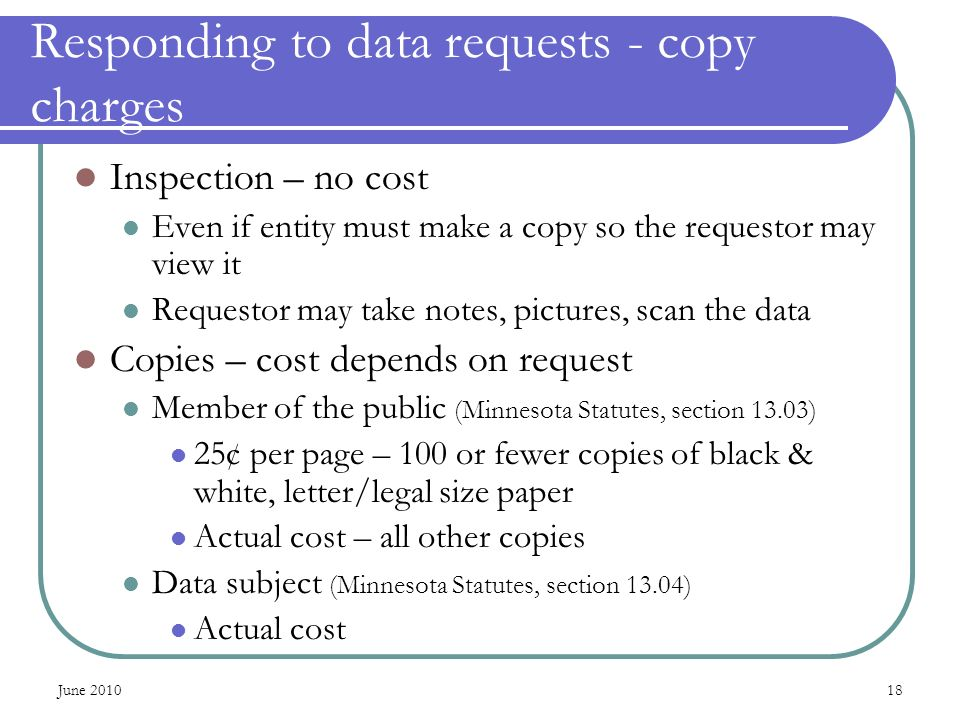 June Responding to data requests - copy charges Inspection – no cost Even if entity must make a copy so the requestor may view it Requestor may take notes, pictures, scan the data Copies – cost depends on request Member of the public (Minnesota Statutes, section 13.03) 25¢ per page – 100 or fewer copies of black & white, letter/legal size paper Actual cost – all other copies Data subject (Minnesota Statutes, section 13.04) Actual cost