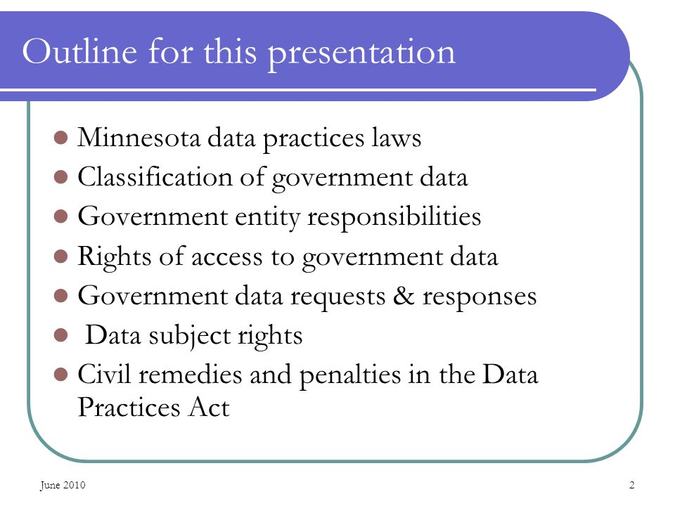 June Outline for this presentation Minnesota data practices laws Classification of government data Government entity responsibilities Rights of access to government data Government data requests & responses Data subject rights Civil remedies and penalties in the Data Practices Act
