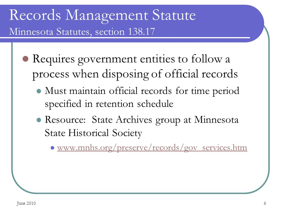 June Records Management Statute Minnesota Statutes, section Requires government entities to follow a process when disposing of official records Must maintain official records for time period specified in retention schedule Resource: State Archives group at Minnesota State Historical Society