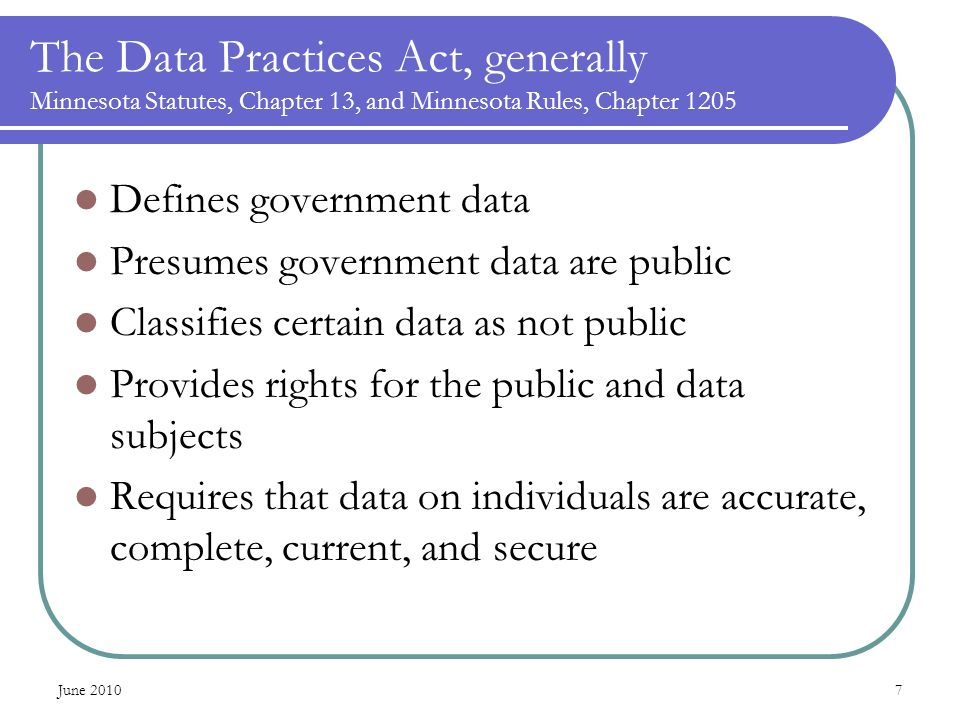The Data Practices Act, generally Minnesota Statutes, Chapter 13, and Minnesota Rules, Chapter 1205 Defines government data Presumes government data are public Classifies certain data as not public Provides rights for the public and data subjects Requires that data on individuals are accurate, complete, current, and secure June 20107
