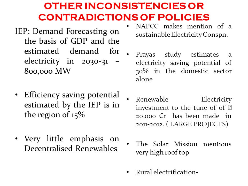 OTHER INCONSISTENCIES OR CONTRADICTIONS OF POLICIES IEP: Demand Forecasting on the basis of GDP and the estimated demand for electricity in – 800,000 MW Efficiency saving potential estimated by the IEP is in the region of 15% Very little emphasis on Decentralised Renewables NAPCC makes mention of a sustainable Electricity Conspn.