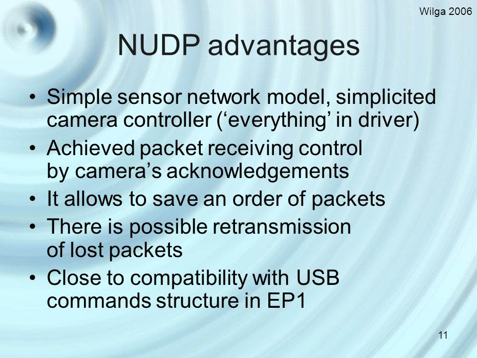 Wilga NUDP advantages Simple sensor network model, simplicited camera controller (everything in driver) Achieved packet receiving control by cameras acknowledgements It allows to save an order of packets There is possible retransmission of lost packets Close to compatibility with USB commands structure in EP1