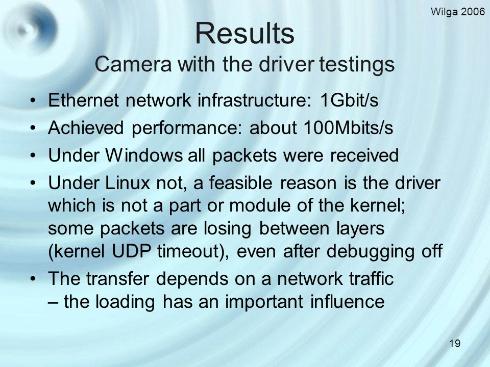 Wilga Results Camera with the driver testings Ethernet network infrastructure: 1Gbit/s Achieved performance: about 100Mbits/s Under Windows all packets were received Under Linux not, a feasible reason is the driver which is not a part or module of the kernel; some packets are losing between layers (kernel UDP timeout), even after debugging off The transfer depends on a network traffic – the loading has an important influence