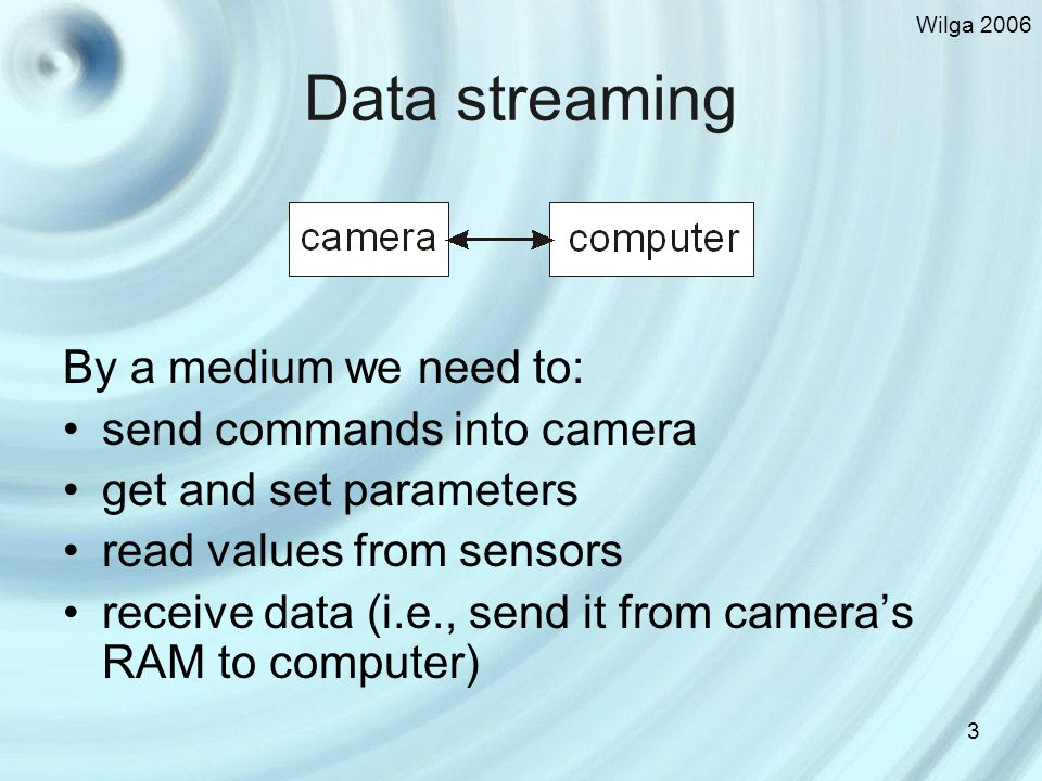 Wilga Data streaming By a medium we need to: send commands into camera get and set parameters read values from sensors receive data (i.e., send it from cameras RAM to computer)