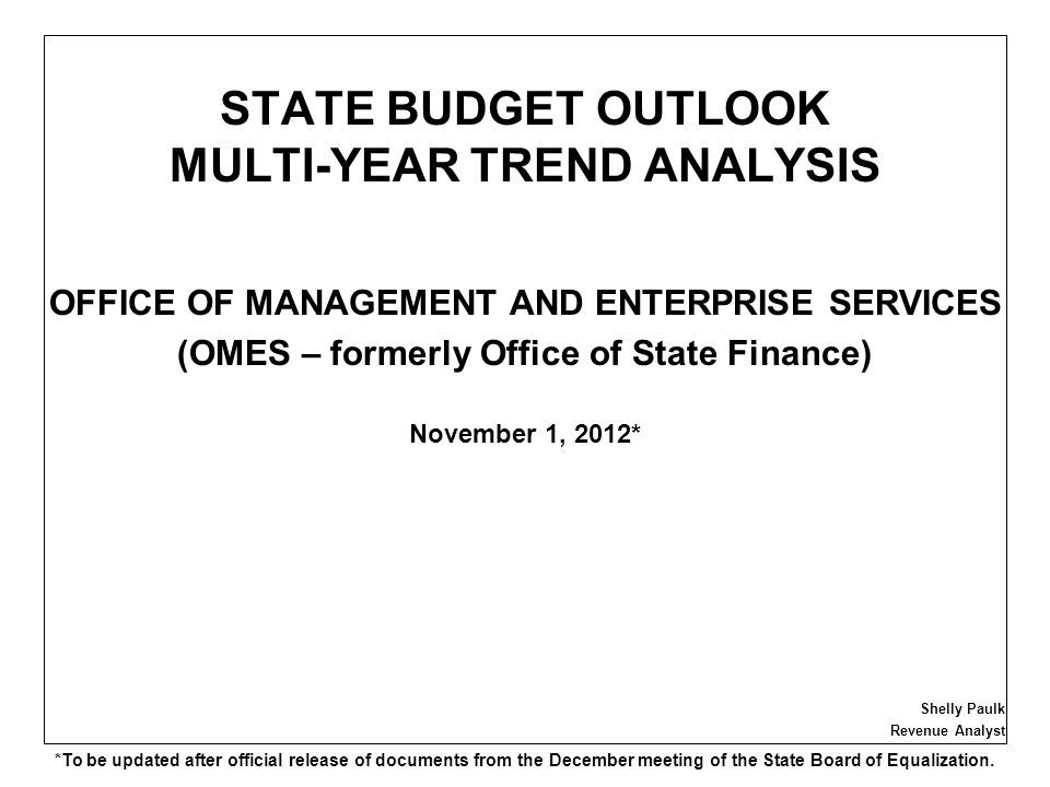 STATE BUDGET OUTLOOK MULTI-YEAR TREND ANALYSIS OFFICE OF MANAGEMENT AND ENTERPRISE SERVICES (OMES – formerly Office of State Finance) November 1, 2012* Shelly Paulk Revenue Analyst *To be updated after official release of documents from the December meeting of the State Board of Equalization.