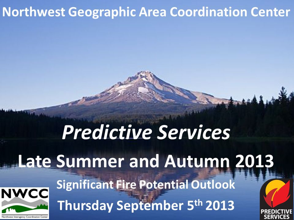 Northwest Geographic Area Coordination Center Predictive Services Late Summer and Autumn 2013 Significant Fire Potential Outlook Thursday September 5 th 2013