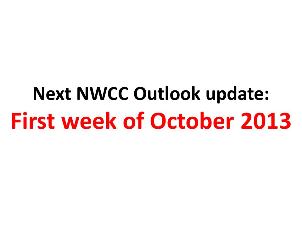 Next NWCC Outlook update: First week of October 2013