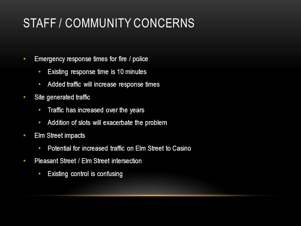 STAFF / COMMUNITY CONCERNS Emergency response times for fire / police Existing response time is 10 minutes Added traffic will increase response times Site generated traffic Traffic has increased over the years Addition of slots will exacerbate the problem Elm Street impacts Potential for increased traffic on Elm Street to Casino Pleasant Street / Elm Street intersection Existing control is confusing