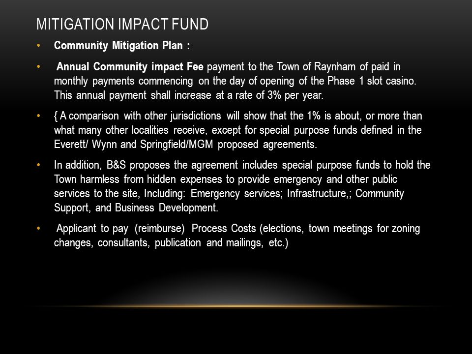 MITIGATION IMPACT FUND Community Mitigation Plan : Annual Community impact Fee payment to the Town of Raynham of paid in monthly payments commencing on the day of opening of the Phase 1 slot casino.