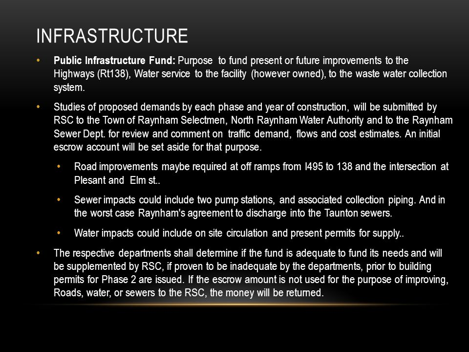 INFRASTRUCTURE Public Infrastructure Fund: Purpose to fund present or future improvements to the Highways (Rt138), Water service to the facility (however owned), to the waste water collection system.