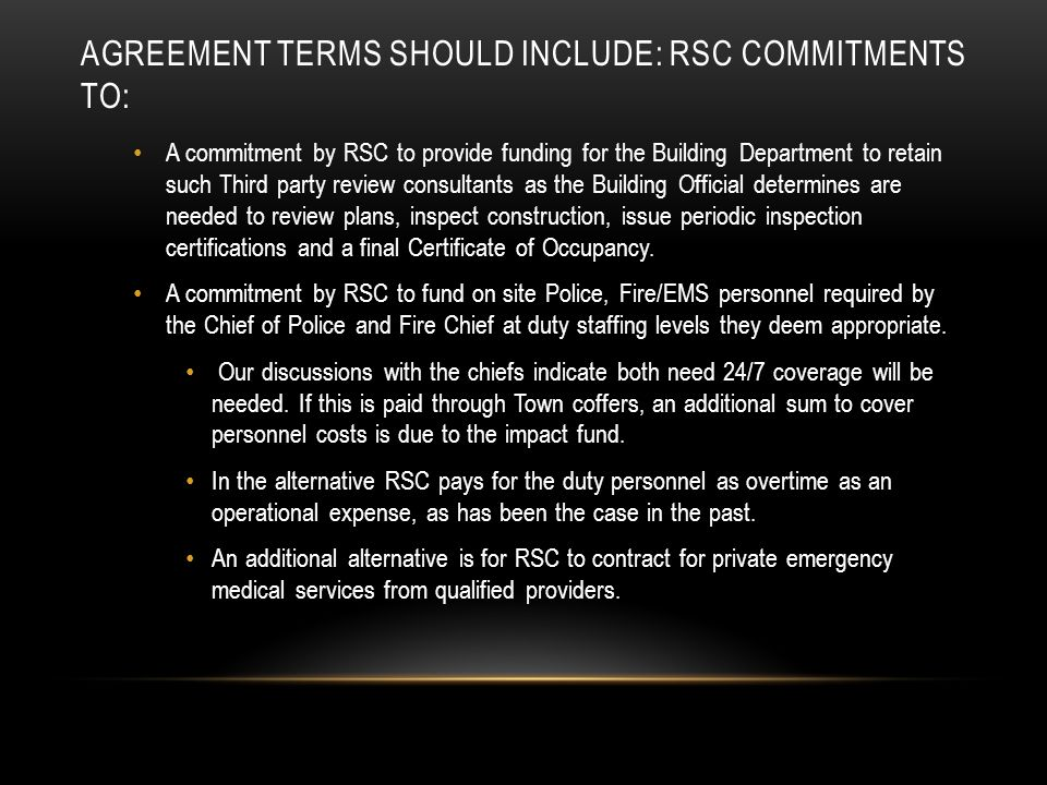 AGREEMENT TERMS SHOULD INCLUDE: RSC COMMITMENTS TO: A commitment by RSC to provide funding for the Building Department to retain such Third party review consultants as the Building Official determines are needed to review plans, inspect construction, issue periodic inspection certifications and a final Certificate of Occupancy.